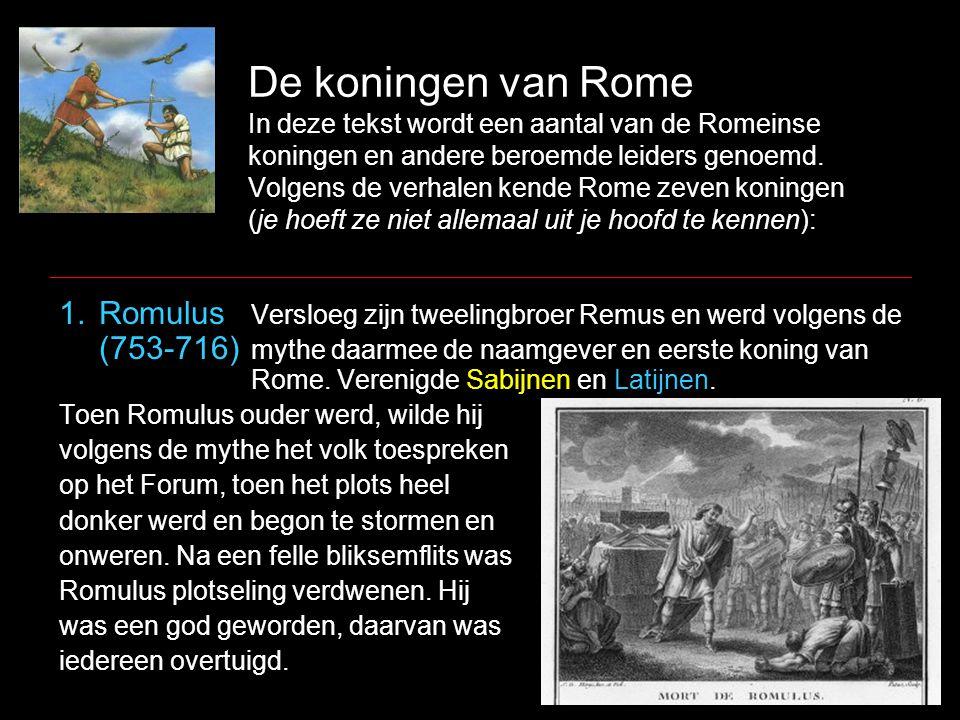 De koningen van Rome In deze tekst wordt een aantal van de Romeinse koningen en andere beroemde leiders genoemd. Volgens de verhalen kende Rome zeven koningen (je hoeft ze niet allemaal uit je hoofd te kennen):