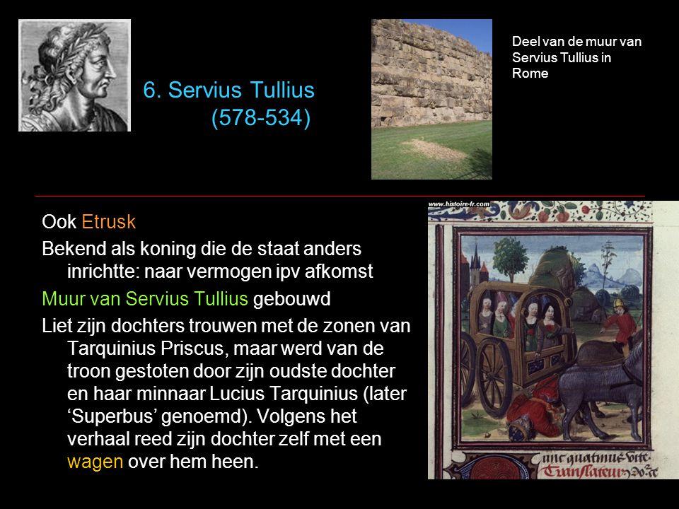 6. Servius Tullius (578-534) Ook Etrusk
