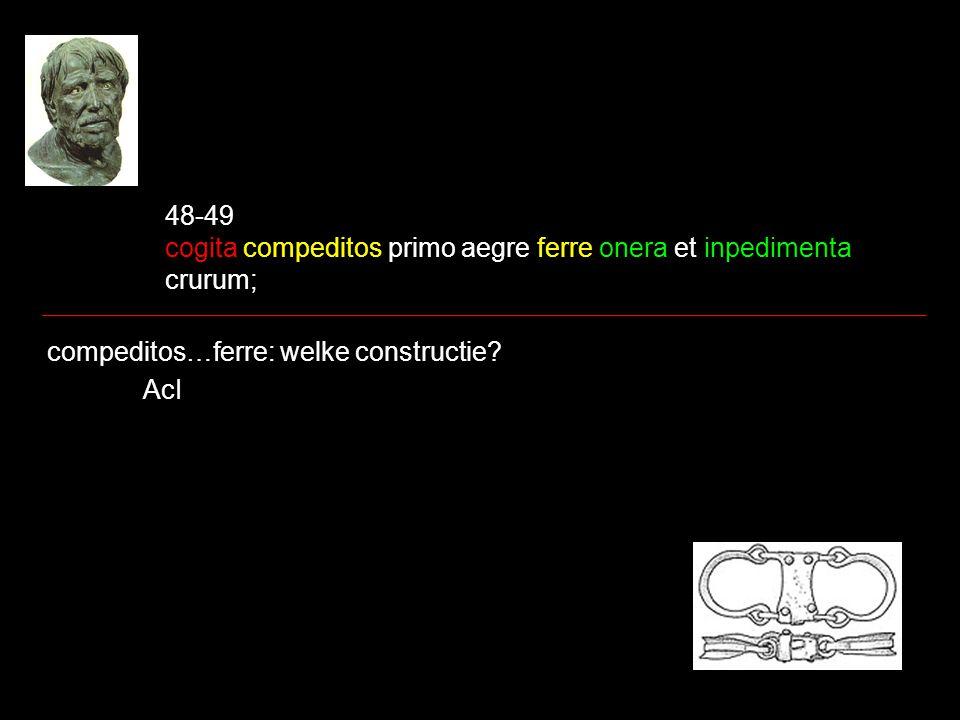 48-49 cogita compeditos primo aegre ferre onera et inpedimenta crurum;