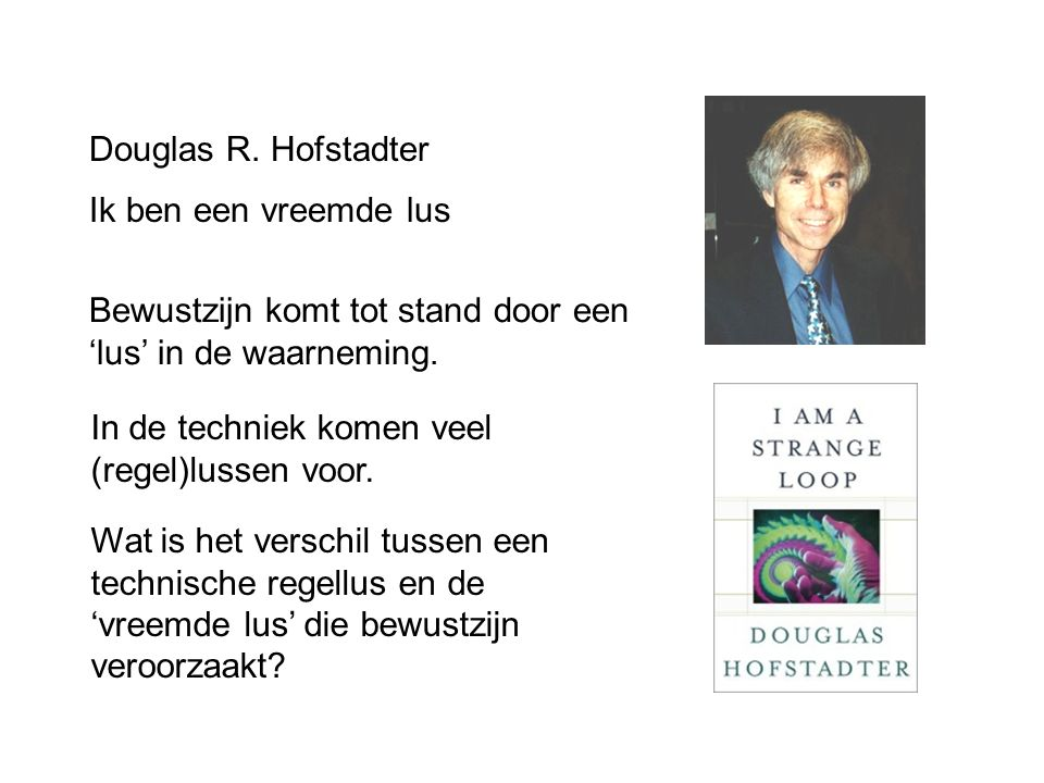 Douglas R. Hofstadter Ik ben een vreemde lus. Bewustzijn komt tot stand door een 'lus' in de waarneming.