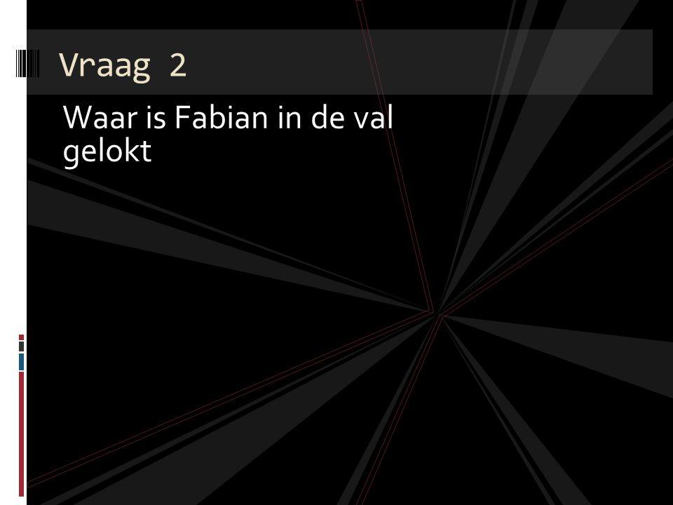 Vraag 2 Waar is Fabian in de val gelokt