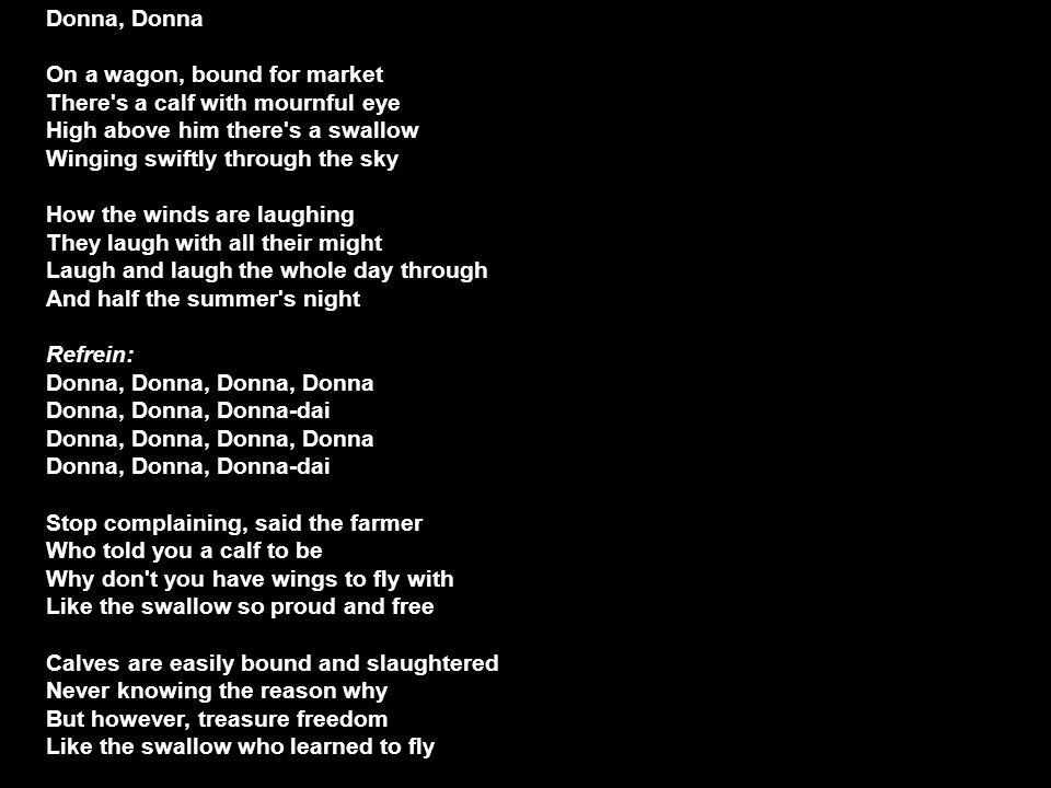 Donna, Donna On a wagon, bound for market There s a calf with mournful eye High above him there s a swallow Winging swiftly through the sky.