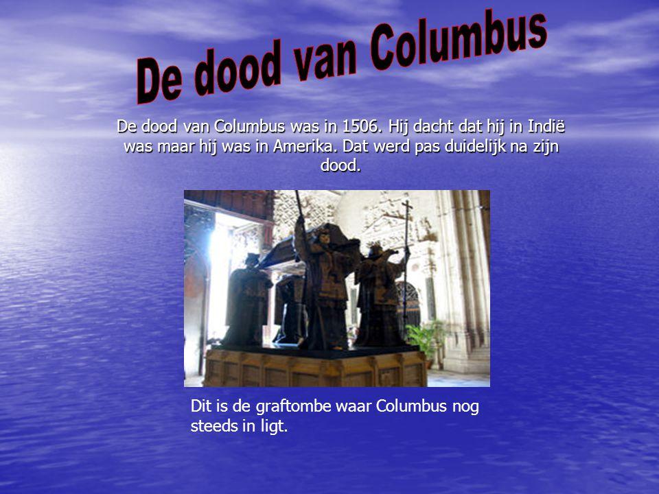 De dood van Columbus De dood van Columbus was in 1506. Hij dacht dat hij in Indië was maar hij was in Amerika. Dat werd pas duidelijk na zijn dood.