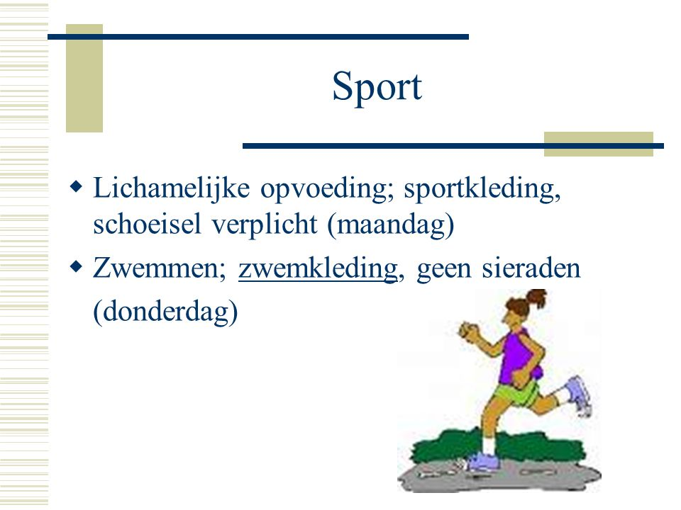 Sport Lichamelijke opvoeding; sportkleding, schoeisel verplicht (maandag) Zwemmen; zwemkleding, geen sieraden.