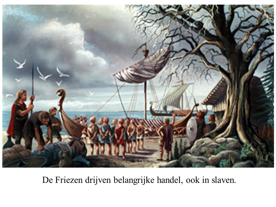 De Friezen drijven belangrijke handel, ook in slaven.