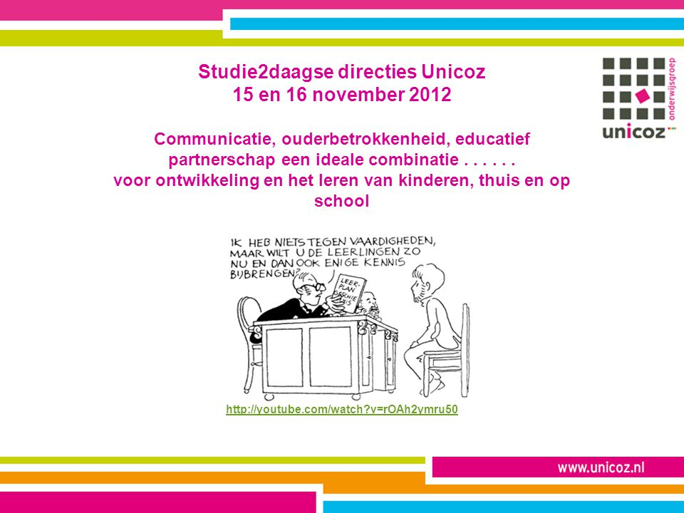 Studie2daagse directies Unicoz 15 en 16 november 2012 Communicatie, ouderbetrokkenheid, educatief partnerschap een ideale combinatie .