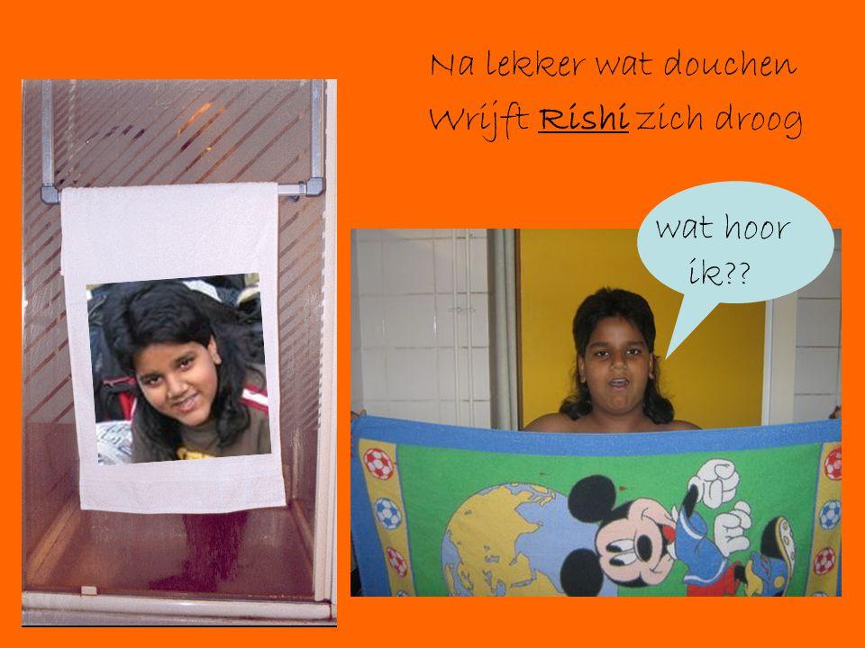 Na lekker wat douchen Wrijft Rishi zich droog wat hoor ik