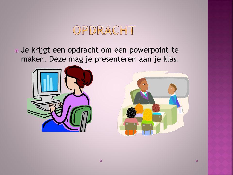opdracht Je krijgt een opdracht om een powerpoint te maken. Deze mag je presenteren aan je klas.