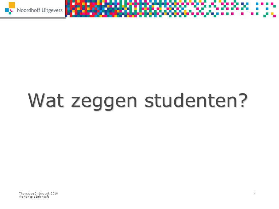 Wat zeggen studenten Themadag Onderzoek 2010 Workshop Edith Roefs