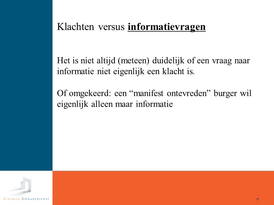Klachten versus informatievragen Het is niet altijd (meteen) duidelijk of een vraag naar informatie niet eigenlijk een klacht is. Of omgekeerd: een manifest ontevreden burger wil eigenlijk alleen maar informatie