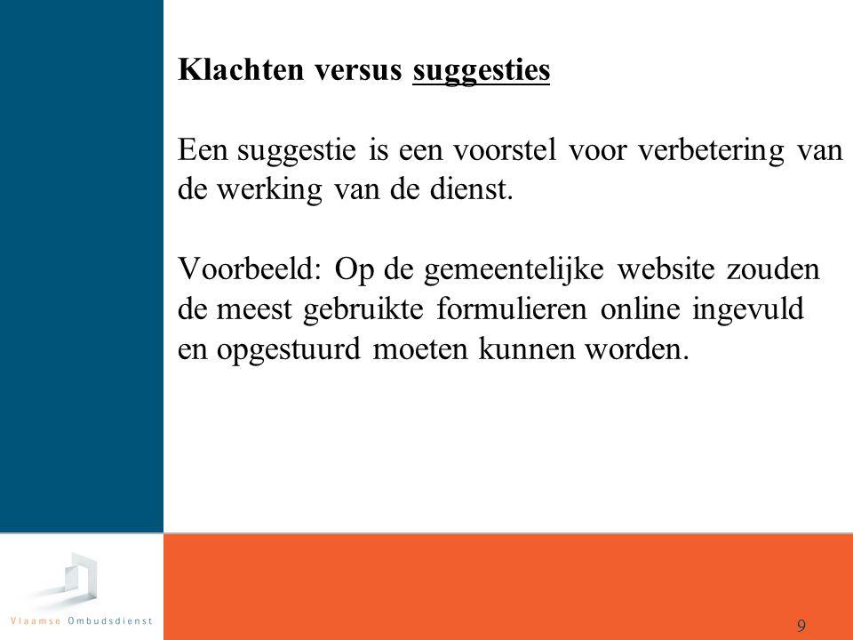 Klachten versus suggesties Een suggestie is een voorstel voor verbetering van de werking van de dienst. Voorbeeld: Op de gemeentelijke website zouden de meest gebruikte formulieren online ingevuld en opgestuurd moeten kunnen worden.