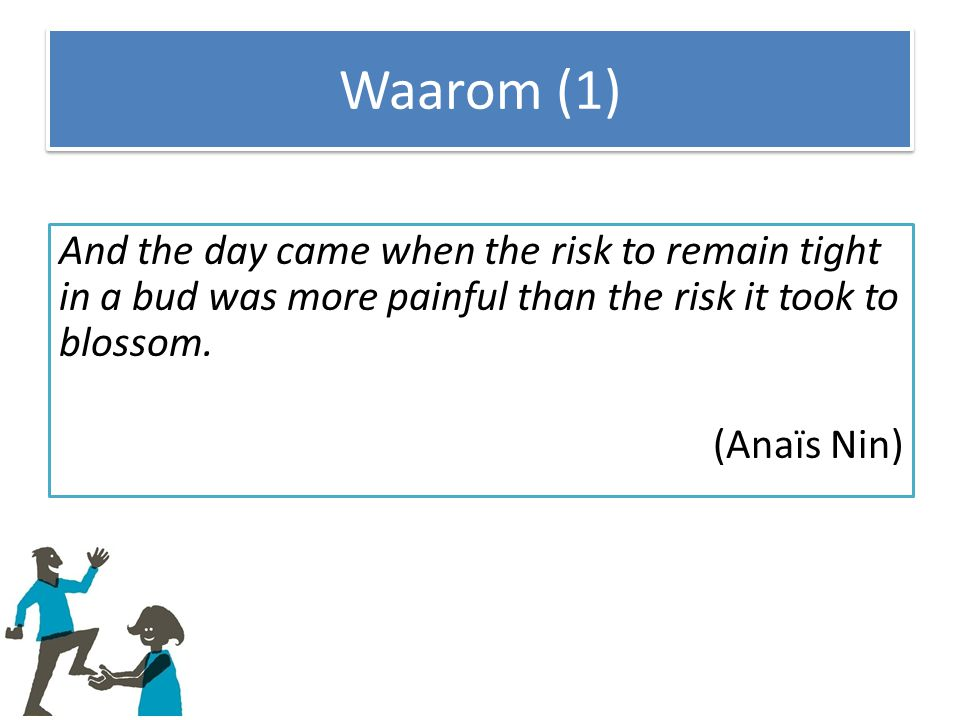 Waarom (1) And the day came when the risk to remain tight in a bud was more painful than the risk it took to blossom.