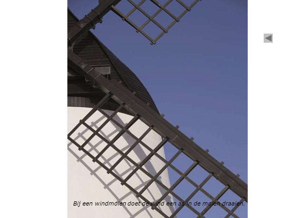Bij een windmolen doet de wind een as in de molen draaien.