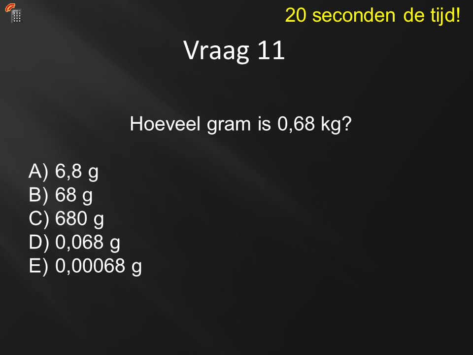 Vraag 11 20 seconden de tijd! Hoeveel gram is 0,68 kg 6,8 g 68 g