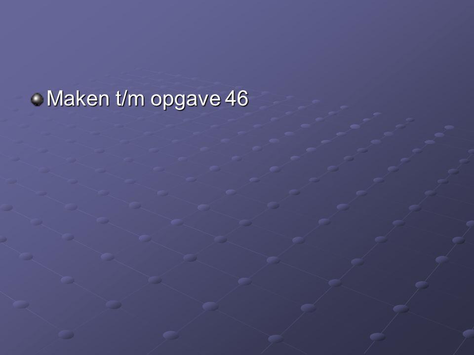 Maken t/m opgave 46