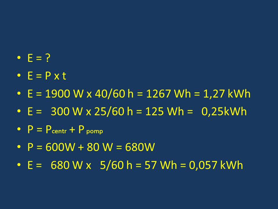 E = E = P x t. E = 1900 W x 40/60 h = 1267 Wh = 1,27 kWh. E = 300 W x 25/60 h = 125 Wh = 0,25kWh.