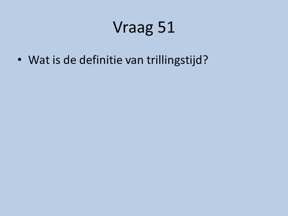 Vraag 51 Wat is de definitie van trillingstijd