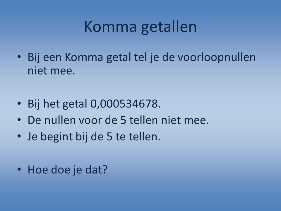 Komma getallen Bij een Komma getal tel je de voorloopnullen niet mee.