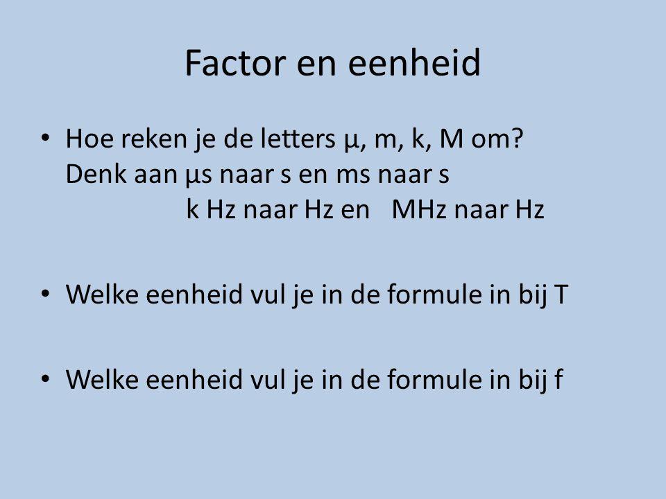 Factor en eenheid Hoe reken je de letters μ, m, k, M om Denk aan μs naar s en ms naar s k Hz naar Hz en MHz naar Hz.