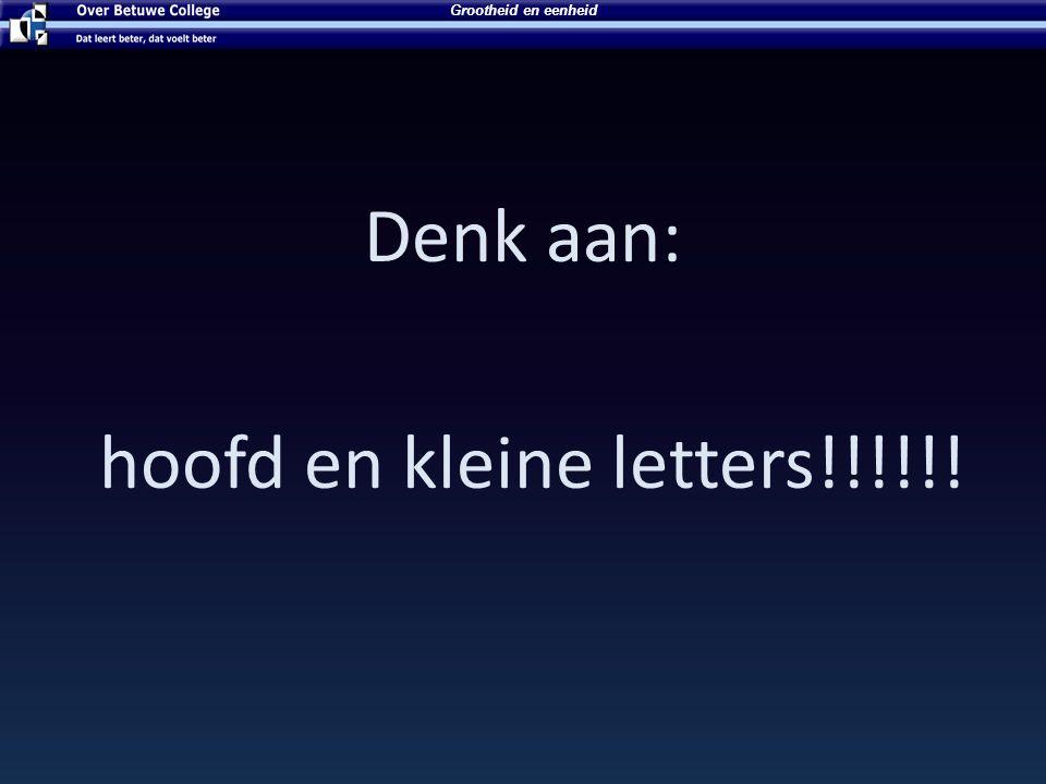 Denk aan: hoofd en kleine letters!!!!!!