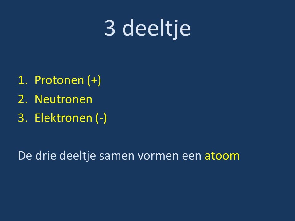 3 deeltje Protonen (+) Neutronen Elektronen (-)