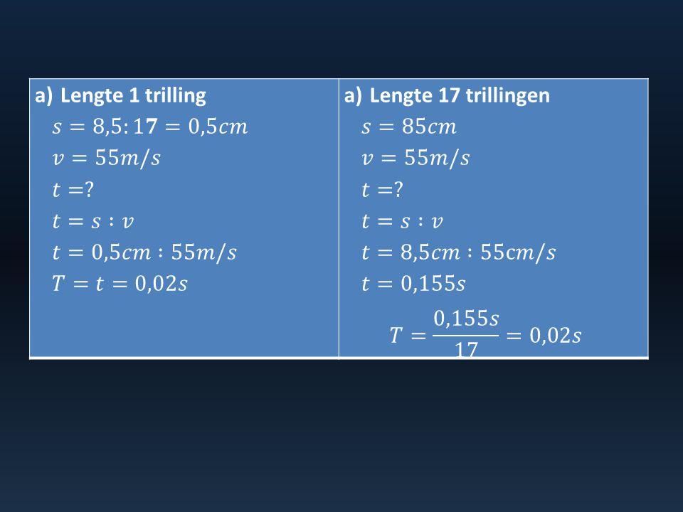 Lengte 1 trilling 𝑠=8,5:1𝟕=0,5𝑐𝑚. 𝑣=55𝑚/𝑠. 𝑡= 𝑡=𝑠 :𝑣. 𝑡=0,5𝑐𝑚 :55𝑚/𝑠. 𝑇=𝑡=0,02𝑠. Lengte 17 trillingen.