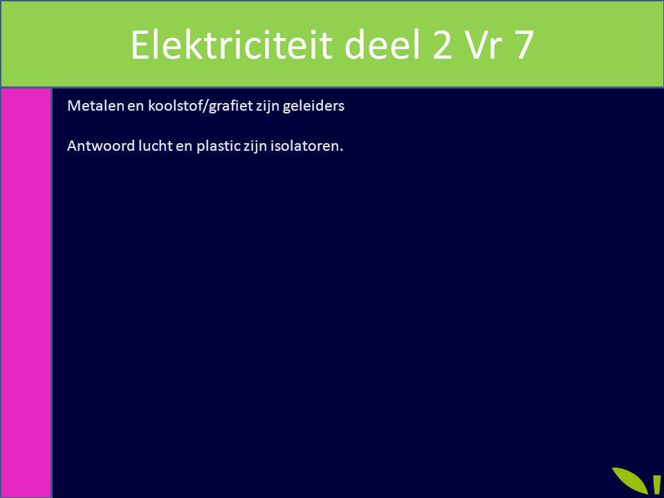 Elektriciteit deel 2 Vr 7 Metalen en koolstof/grafiet zijn geleiders