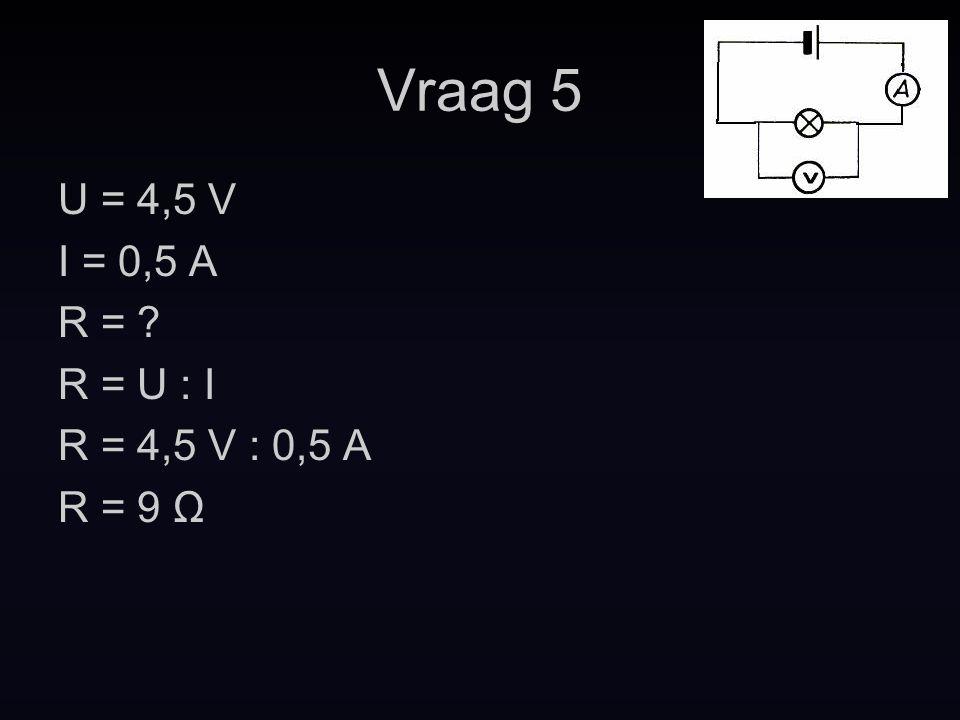 Vraag 5 U = 4,5 V I = 0,5 A R = R = U : I R = 4,5 V : 0,5 A R = 9 Ω