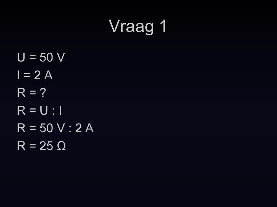Vraag 1 U = 50 V I = 2 A R = R = U : I R = 50 V : 2 A R = 25 Ω