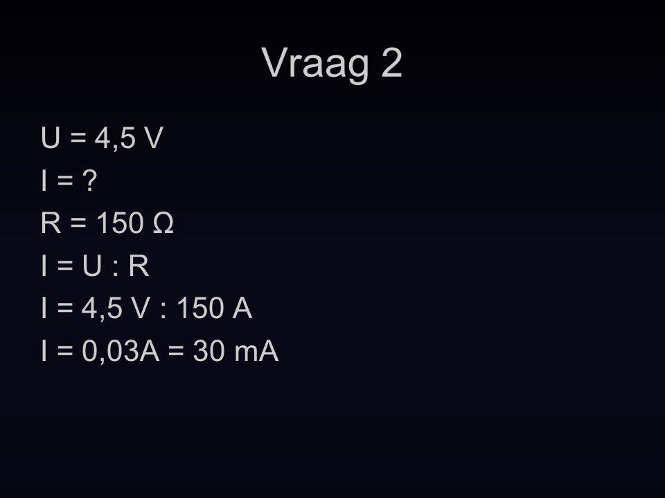 Vraag 2 U = 4,5 V I = R = 150 Ω I = U : R I = 4,5 V : 150 A