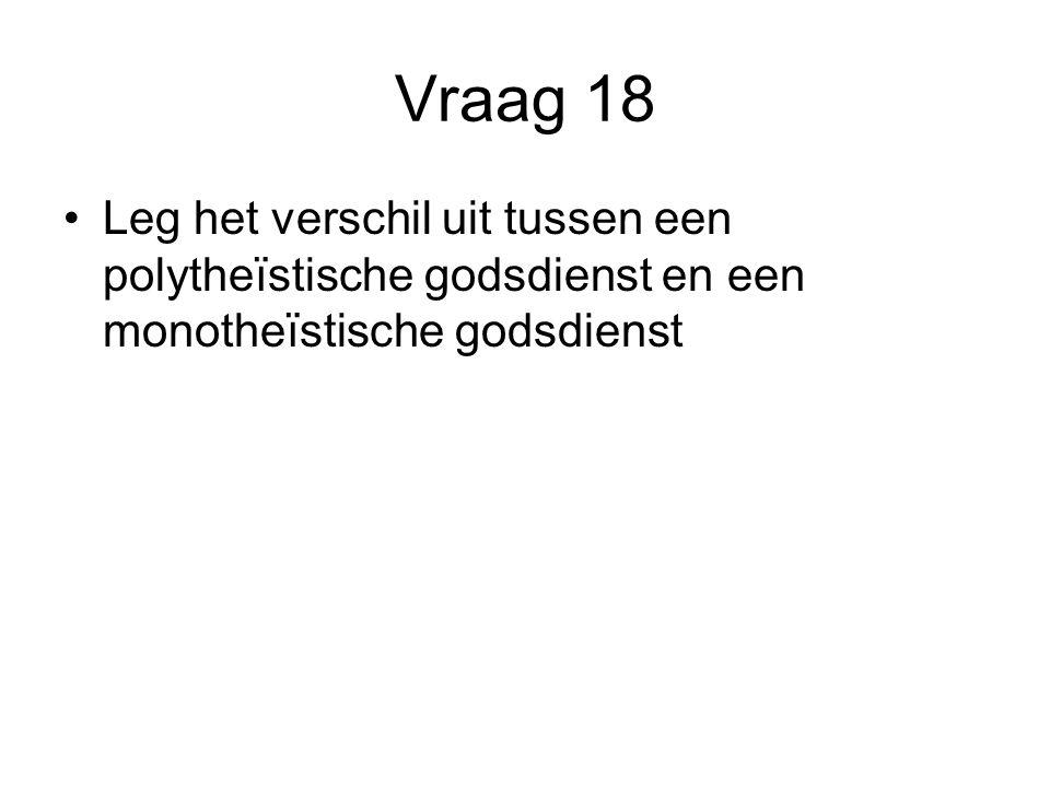 Vraag 18 Leg het verschil uit tussen een polytheïstische godsdienst en een monotheïstische godsdienst.