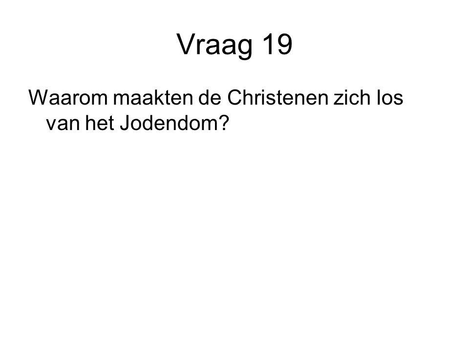 Vraag 19 Waarom maakten de Christenen zich los van het Jodendom