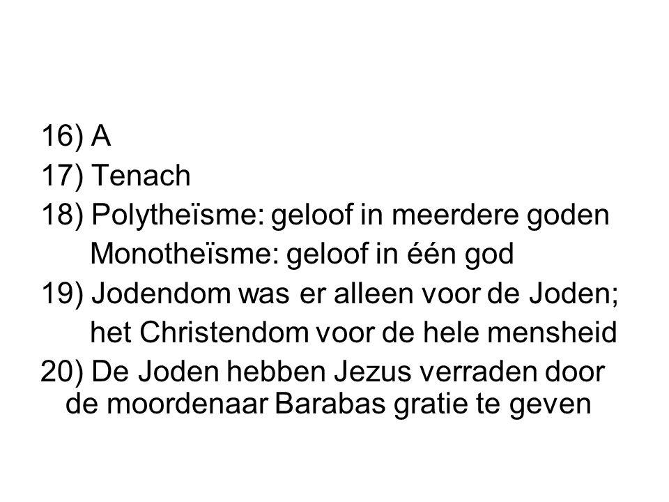 16) A 17) Tenach. 18) Polytheïsme: geloof in meerdere goden. Monotheïsme: geloof in één god. 19) Jodendom was er alleen voor de Joden;