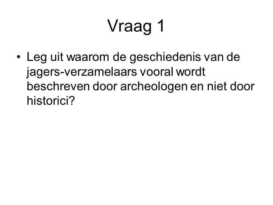 Vraag 1 Leg uit waarom de geschiedenis van de jagers-verzamelaars vooral wordt beschreven door archeologen en niet door historici