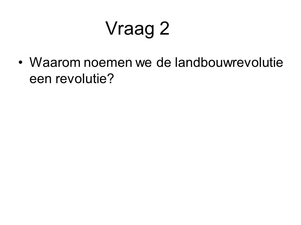 Vraag 2 Waarom noemen we de landbouwrevolutie een revolutie
