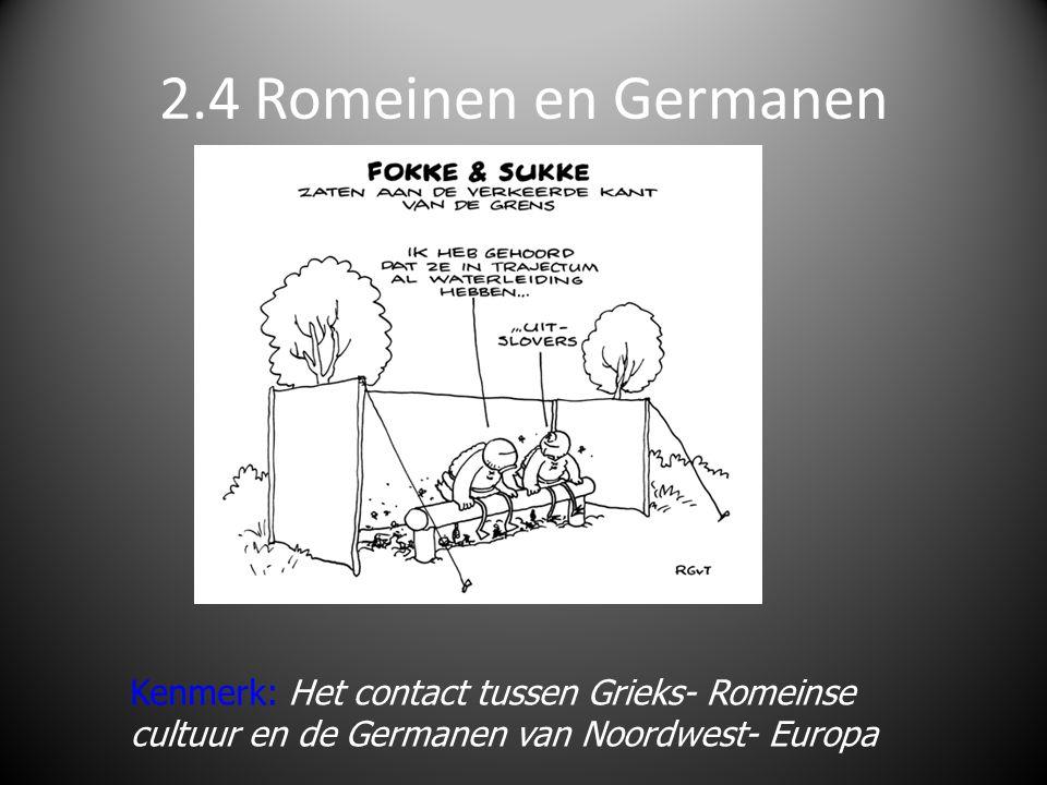 2.4 Romeinen en Germanen Kenmerk: Het contact tussen Grieks- Romeinse cultuur en de Germanen van Noordwest- Europa.