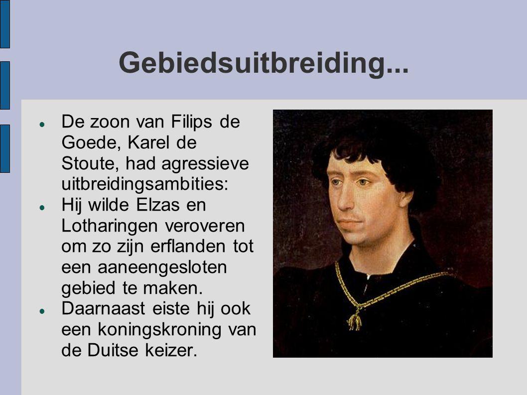 Gebiedsuitbreiding... De zoon van Filips de Goede, Karel de Stoute, had agressieve uitbreidingsambities: