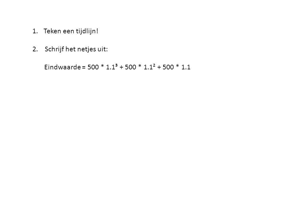 Teken een tijdlijn! 2. Schrijf het netjes uit: Eindwaarde = 500 * 1.1³ + 500 * 1.1² + 500 * 1.1