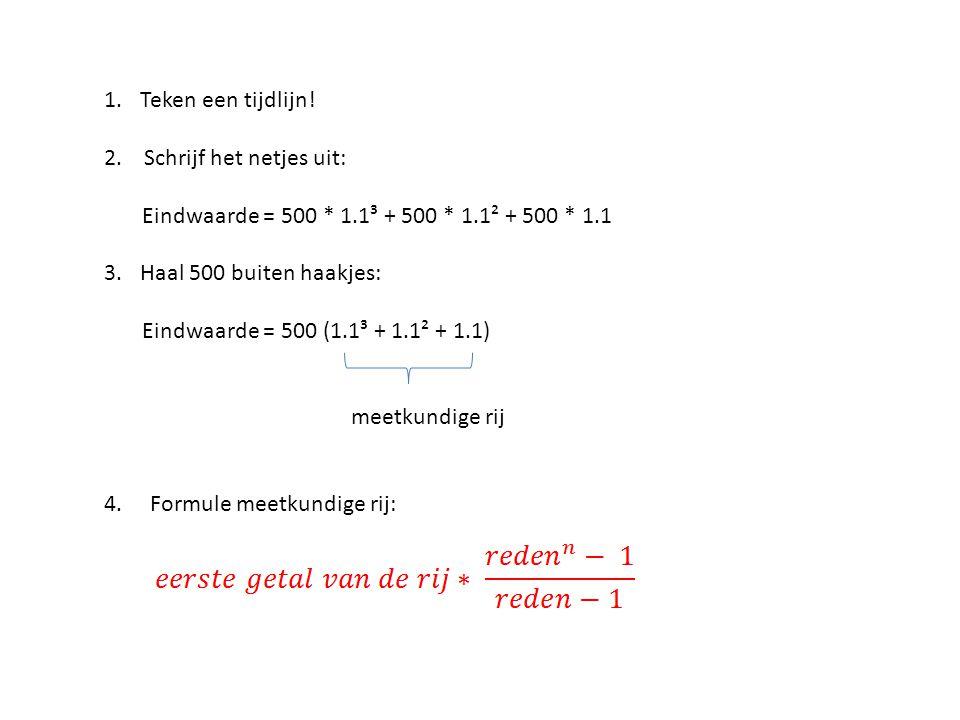 Teken een tijdlijn! 2. Schrijf het netjes uit: Eindwaarde = 500 * 1.1³ + 500 * 1.1² + 500 * 1.1.
