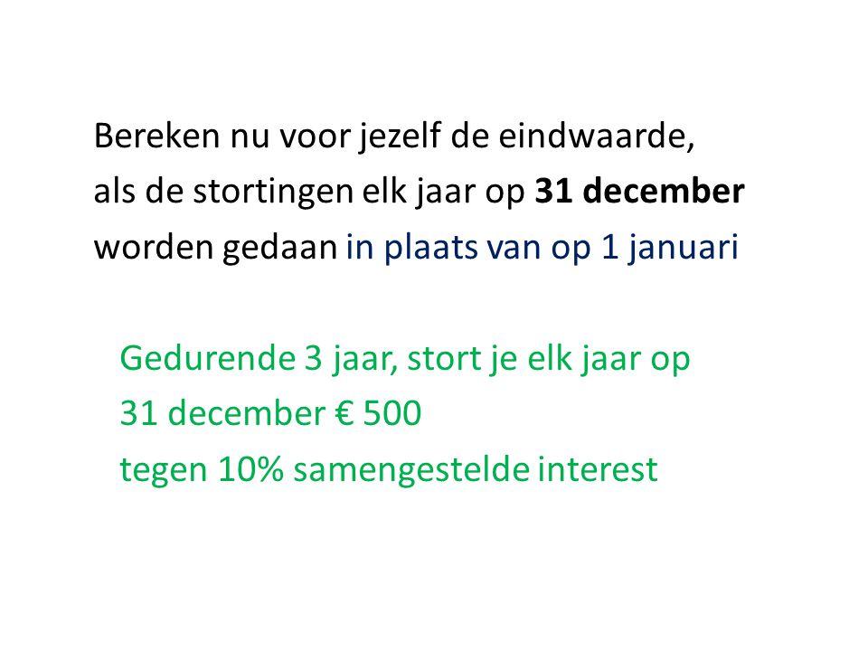 Bereken nu voor jezelf de eindwaarde, als de stortingen elk jaar op 31 december worden gedaan in plaats van op 1 januari Gedurende 3 jaar, stort je elk jaar op 31 december € 500 tegen 10% samengestelde interest