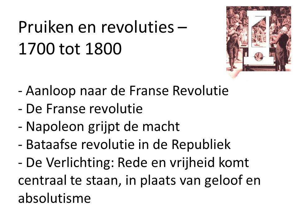 Pruiken en revoluties – 1700 tot 1800 - Aanloop naar de Franse Revolutie - De Franse revolutie - Napoleon grijpt de macht - Bataafse revolutie in de Republiek - De Verlichting: Rede en vrijheid komt centraal te staan, in plaats van geloof en absolutisme