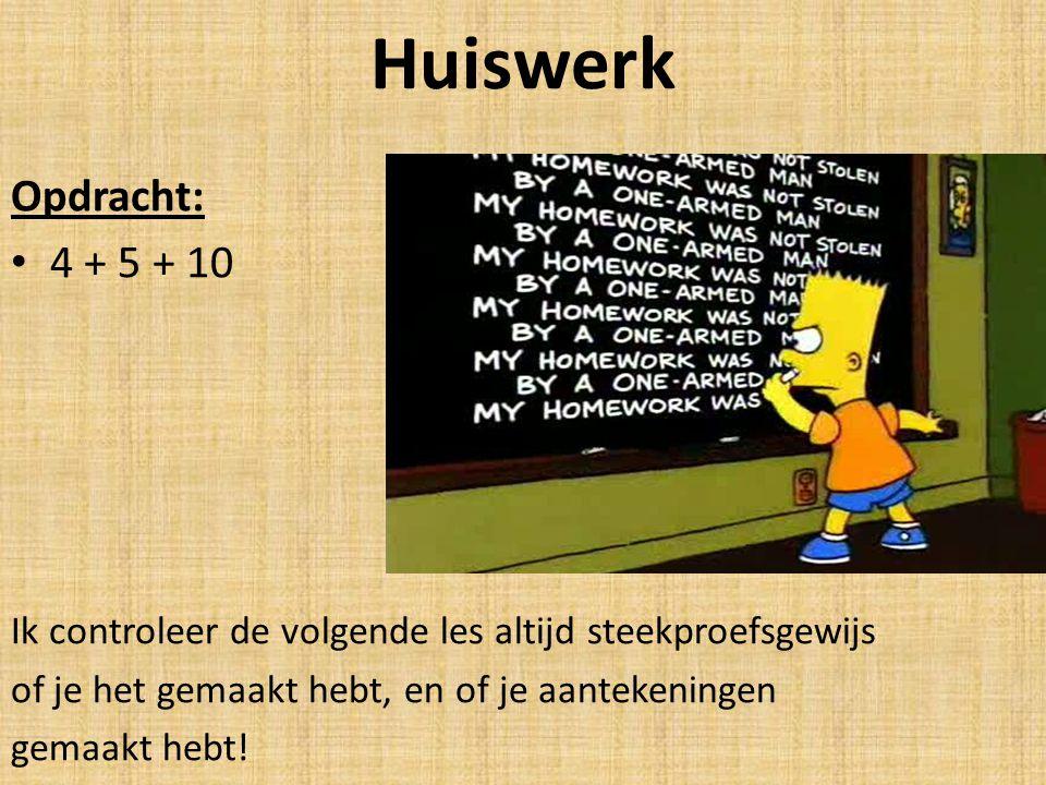 Huiswerk Opdracht: 4 + 5 + 10. Ik controleer de volgende les altijd steekproefsgewijs. of je het gemaakt hebt, en of je aantekeningen.