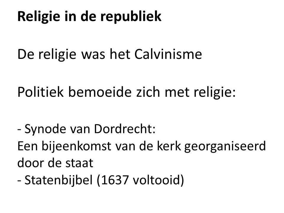 Religie in de republiek De religie was het Calvinisme Politiek bemoeide zich met religie: - Synode van Dordrecht: Een bijeenkomst van de kerk georganiseerd door de staat - Statenbijbel (1637 voltooid)