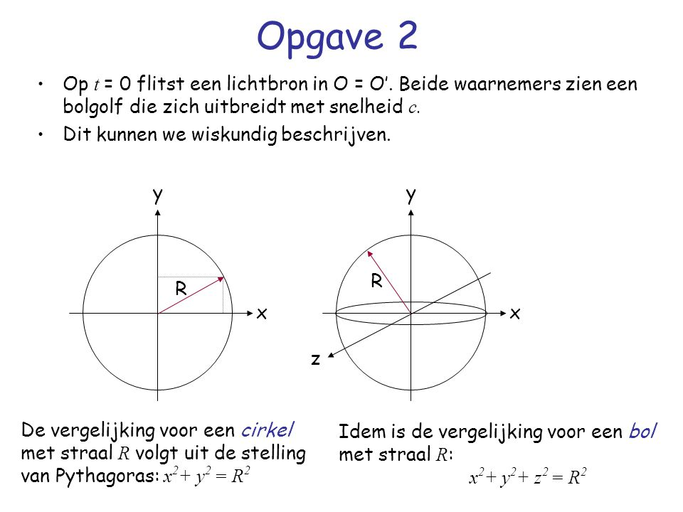 Opgave 2 Op t = 0 flitst een lichtbron in O = O'. Beide waarnemers zien een bolgolf die zich uitbreidt met snelheid c.