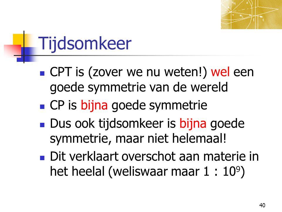 Tijdsomkeer CPT is (zover we nu weten!) wel een goede symmetrie van de wereld. CP is bijna goede symmetrie.
