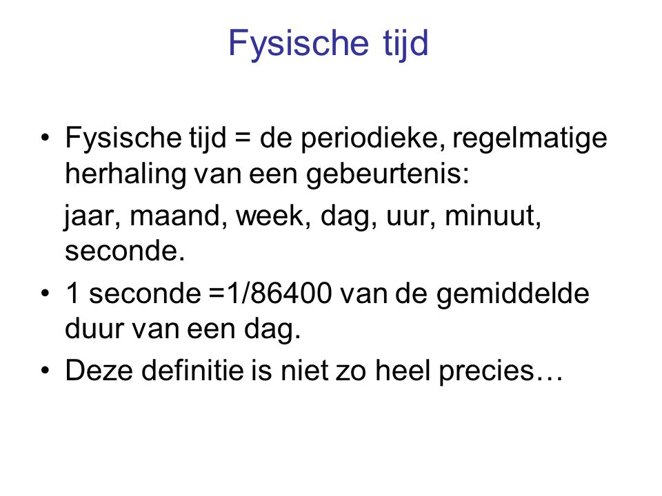 Fysische tijd Fysische tijd = de periodieke, regelmatige herhaling van een gebeurtenis: jaar, maand, week, dag, uur, minuut, seconde.
