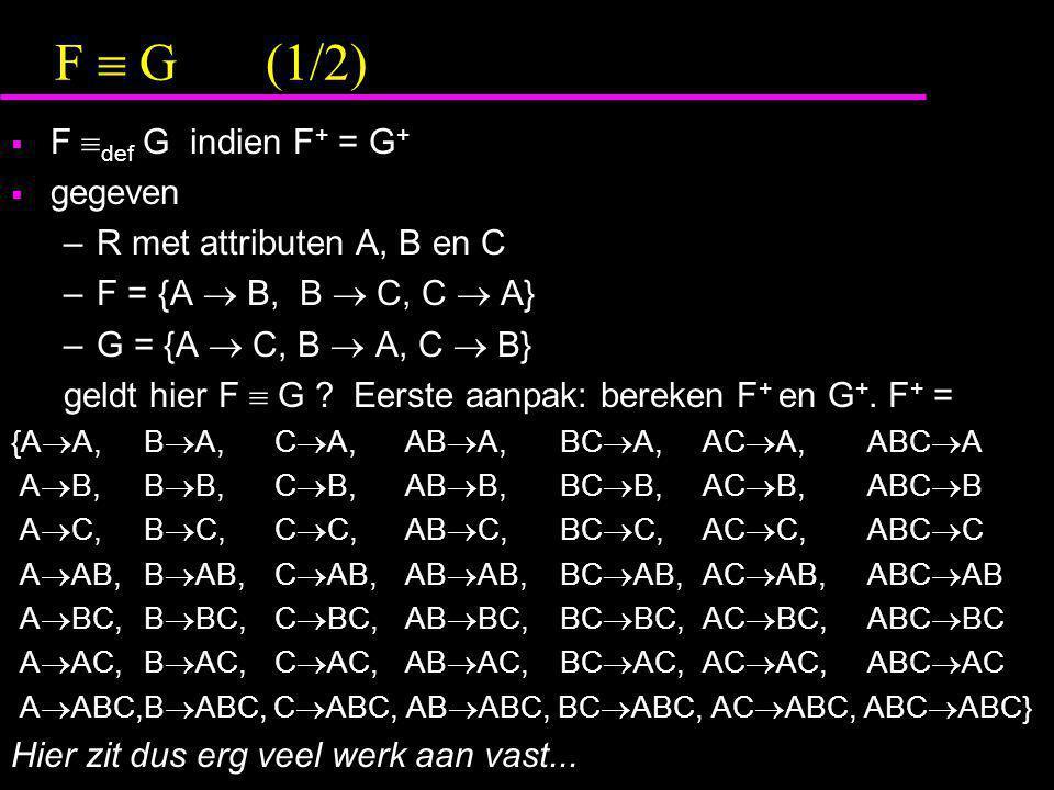 F  G (1/2) F def G indien F+ = G+ gegeven R met attributen A, B en C