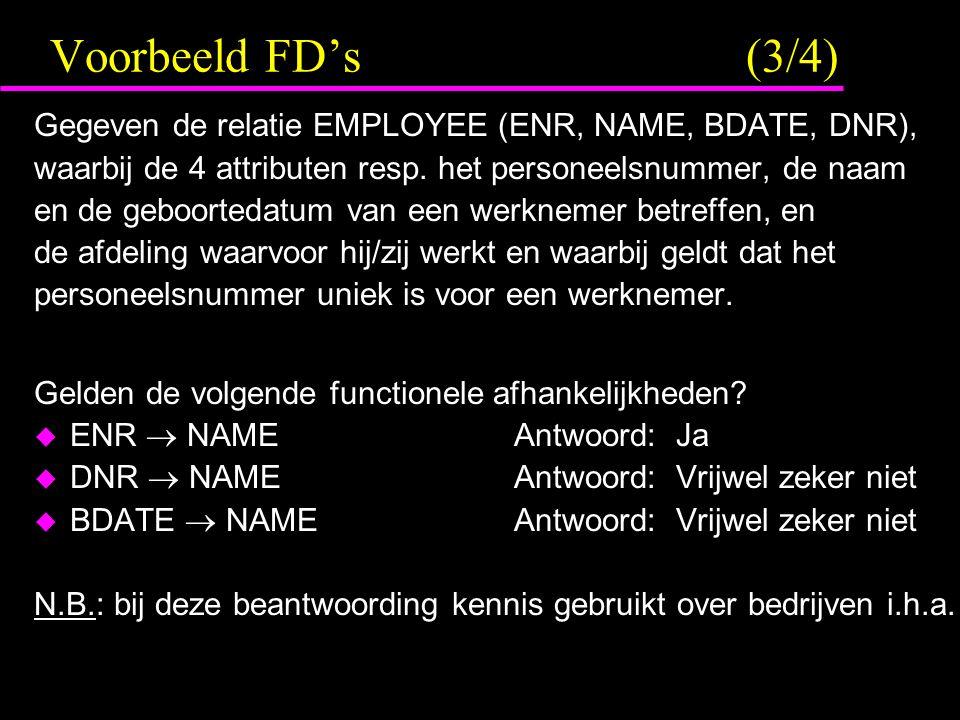 Voorbeeld FD's (3/4) Gegeven de relatie EMPLOYEE (ENR, NAME, BDATE, DNR), waarbij de 4 attributen resp. het personeelsnummer, de naam.