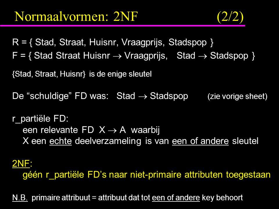 Normaalvormen: 2NF (2/2) R = { Stad, Straat, Huisnr, Vraagprijs, Stadspop } F = { Stad Straat Huisnr  Vraagprijs, Stad  Stadspop }