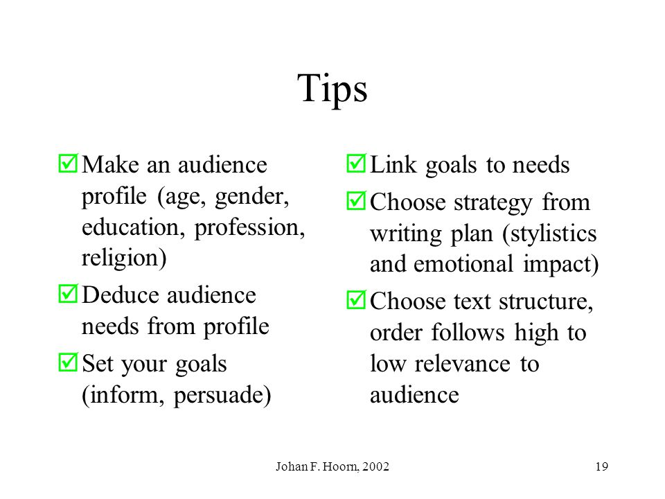 Tips Make an audience profile (age, gender, education, profession, religion) Deduce audience needs from profile.